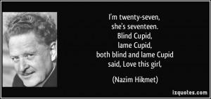 twenty-seven, she's seventeen. Blind Cupid, lame Cupid, both blind ...