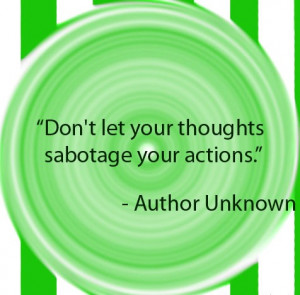Don't let your thoughts sabotage your actions.