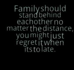 Family should stand behind eachother no matter the distance, you might ...