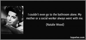 ... . My mother or a social worker always went with me. - Natalie Wood