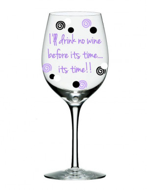 Wine Glass with Funny Quote I will drink no wine before its time ts ...