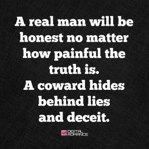 real man will be honest no matter how painful the truth is. A coward ...