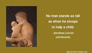 No man stands so tall as when he stoops to help a child.