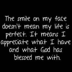 on my face doesn't mean my life is perfect. It means I appreciate ...