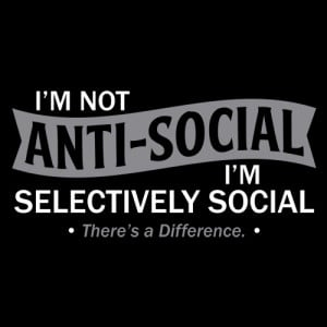 Im Not Anti-Social. I'm Selectively Social. There's A Difference T ...