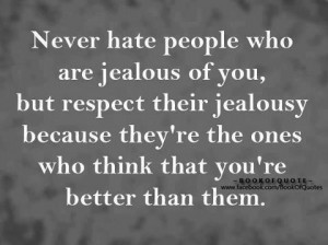 Never Hate people who are jealous of you, but respect their jealousy ...