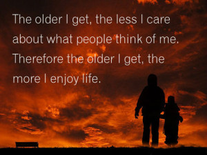 The older I get, the less I care about what people think of me ...