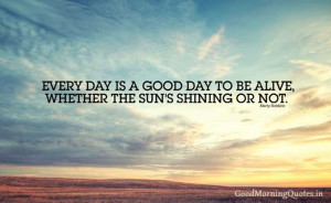 Every day is a good day to be alive, whether the Sun's shining or ...