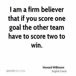 Howard Wilkinson - I am a firm believer that if you score one goal the ...