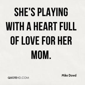 Mike Dowd - She's playing with a heart full of love for her mom.