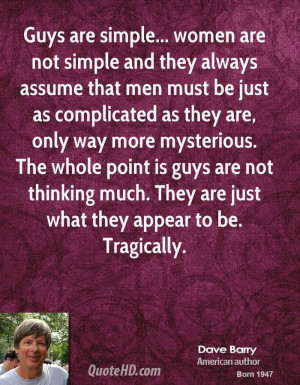 Guys are simple... women are not simple and they always assume that ...
