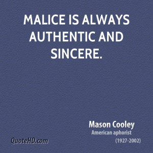 Malice is always authentic and sincere.