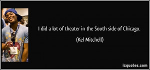 did a lot of theater in the South side of Chicago. - Kel Mitchell