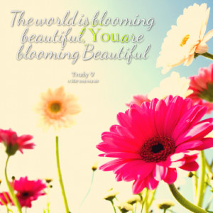 Quotes Picture: the world is blooming beautiful, you are blooming ...