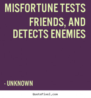 tests friends and detects enemies unknown more friendship quotes ...