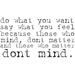 ... You Want Say What You Feel Because Those Who Mind - Confidence Quote
