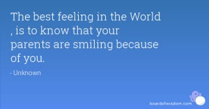 The best feeling in the World , is to know that your parents are ...