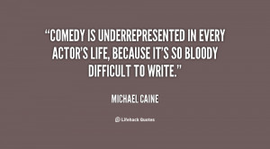 Comedy is underrepresented in every actor's life, because it's so ...