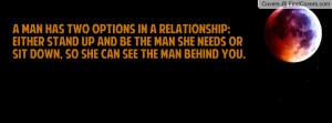 man has two options in a relationship:Either STAND UP and be the man ...