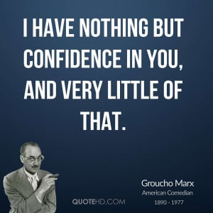 have nothing but confidence in you, and very little of that.