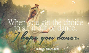 When you get the choice to sit it out or dance, i hope you dance .