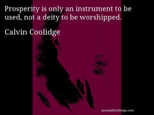 Calvin Coolidge - quote -- Prosperity is only an instrument to be used ...