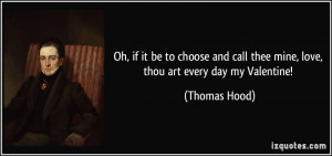 ... call thee mine, love, thou art every day my Valentine! - Thomas Hood
