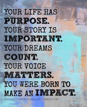 Your life has purpose. Your story is important. Your dreams count.