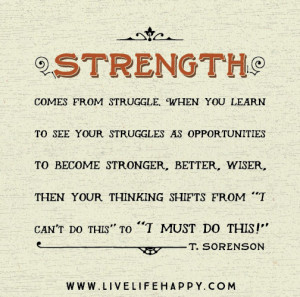 Strength comes from struggle. When you learn to see your struggles as ...