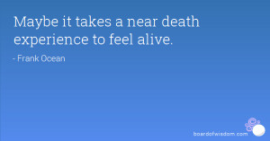 Maybe it takes a near death experience to feel alive.
