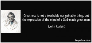 Greatness is not a teachable nor gainable thing, but the expression of ...