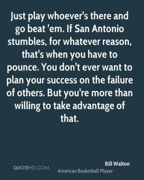 Bill Walton - Just play whoever's there and go beat 'em. If San ...