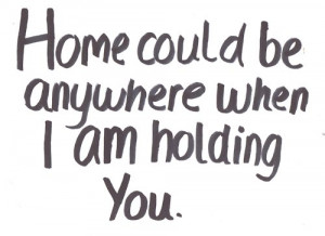 Home could be anywhere when i am holding you.