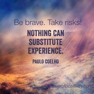 Be brave. Take risks! Nothing can substitute experience. Nothing