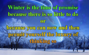 Winter Is The Time Of Promise Because There Is So Little To Do Or ...