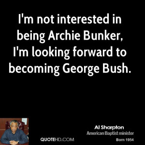 not interested in being Archie Bunker, I'm looking forward to ...