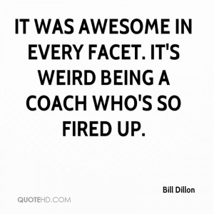 It was awesome in every facet. It's weird being a coach who's so fired ...