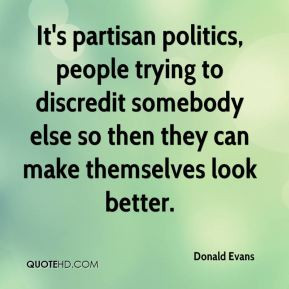 It's partisan politics, people trying to discredit somebody else so ...