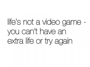 Life is not a video game – Life Quote