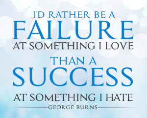"... something I love than a success at something I hate."" (George Burns"