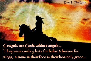 Cowgirls are God's wildest Angels. They wear cowboy hats for halos ...