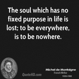 The soul which has no fixed purpose in life is lost; to be everywhere ...