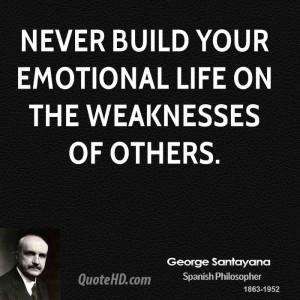 Never build your emotional life on the weaknesses of others.