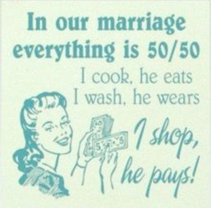 Husband Quote: In Our Marriage Everything is 50/50...