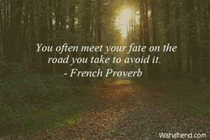 fate-You often meet your fate on the road you take to avoid it.