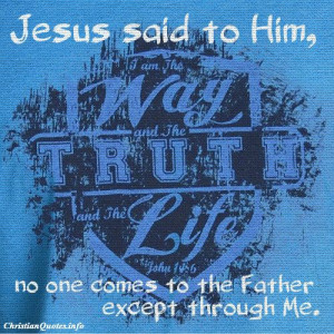 "Jesus said to him, ""I am the way, the truth, and the life. No one ..."