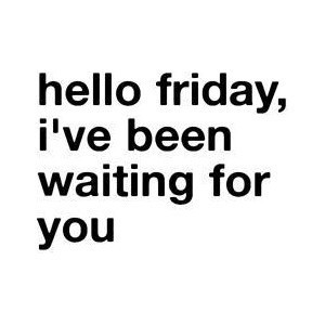 Hello Friday, I've been waiting for you.