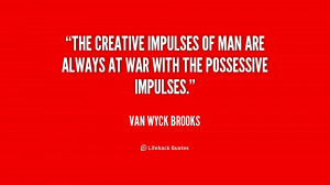 The creative impulses of man are always at war with the possessive ...