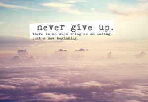 ... -give-up-there-is-no-such-thing-as-an-ending-just-a-new-beginning.jpg