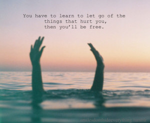 You have to learn to let go of the thing that hurt you